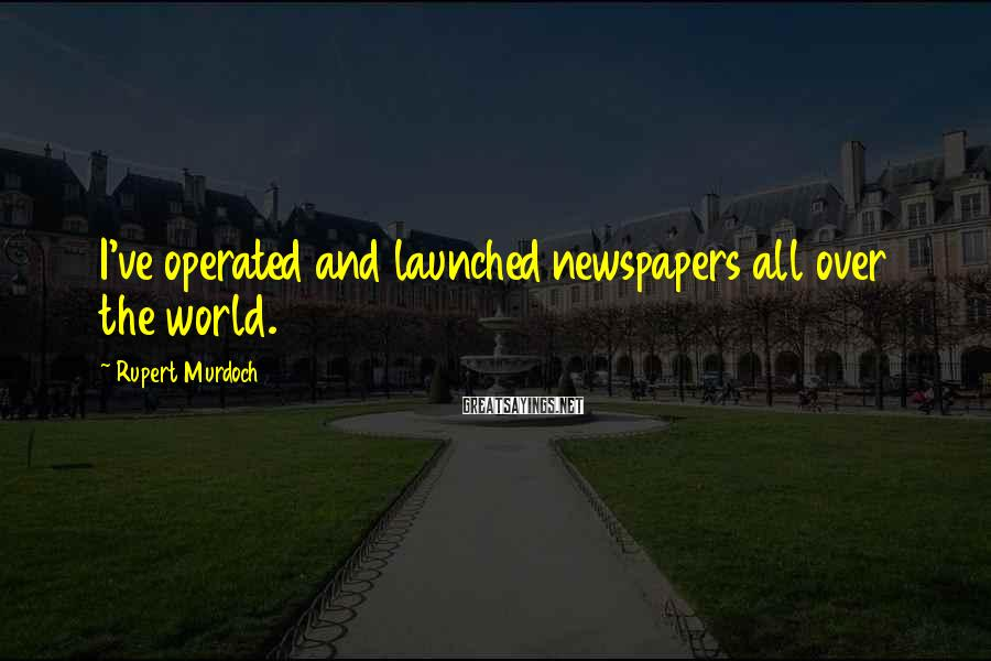 Rupert Murdoch Sayings: I've operated and launched newspapers all over the world.