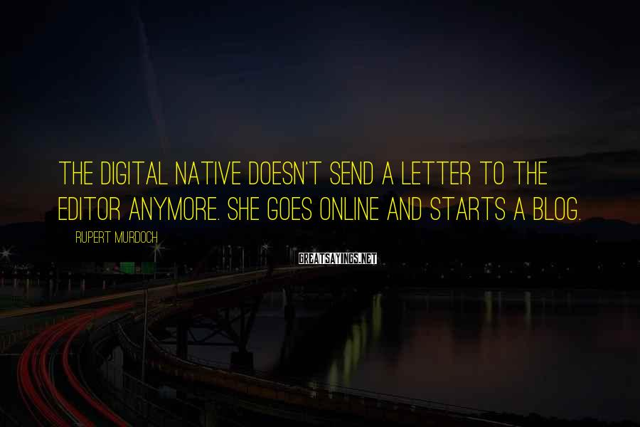 Rupert Murdoch Sayings: The digital native doesn't send a letter to the editor anymore. She goes online and