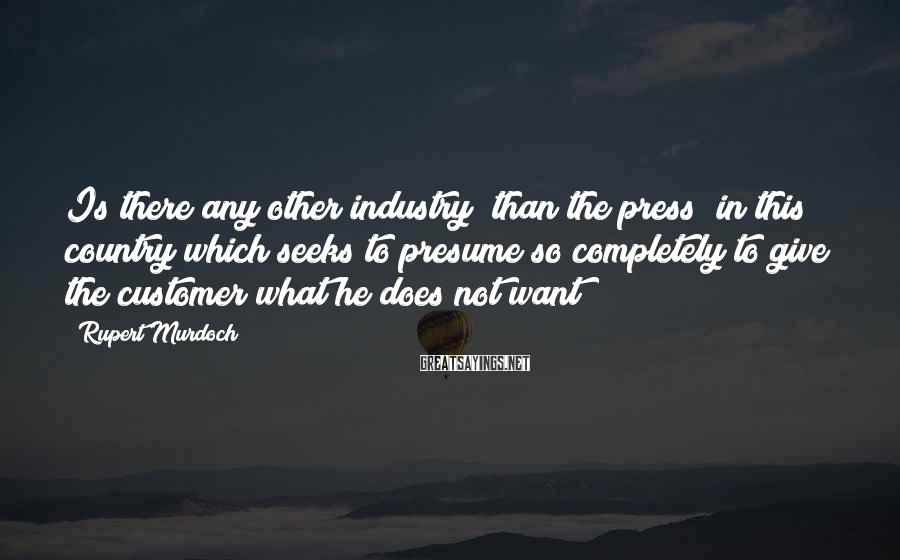Rupert Murdoch Sayings: Is there any other industry [than the press] in this country which seeks to presume