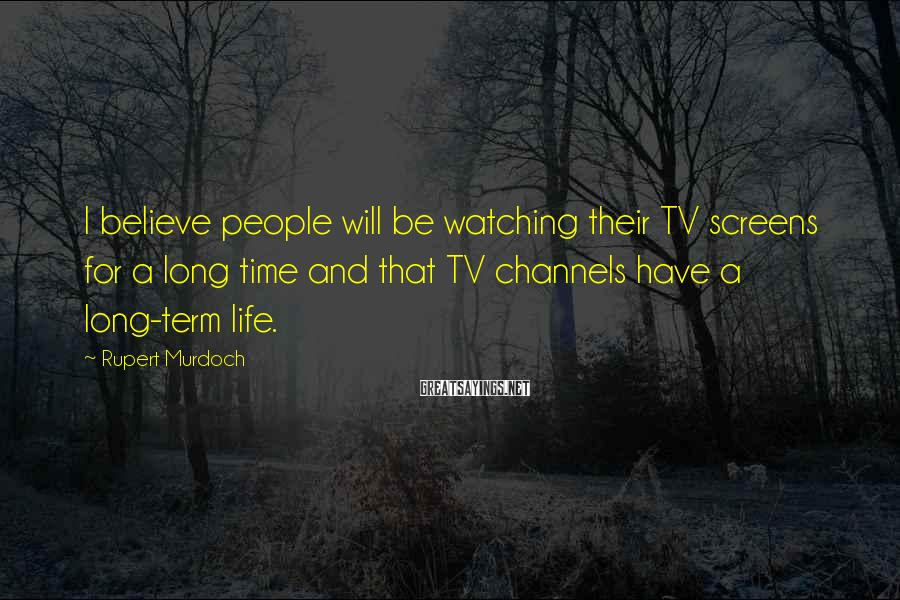 Rupert Murdoch Sayings: I believe people will be watching their TV screens for a long time and that