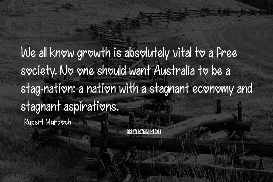 Rupert Murdoch Sayings: We all know growth is absolutely vital to a free society. No one should want