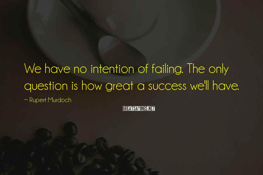 Rupert Murdoch Sayings: We have no intention of failing. The only question is how great a success we'll