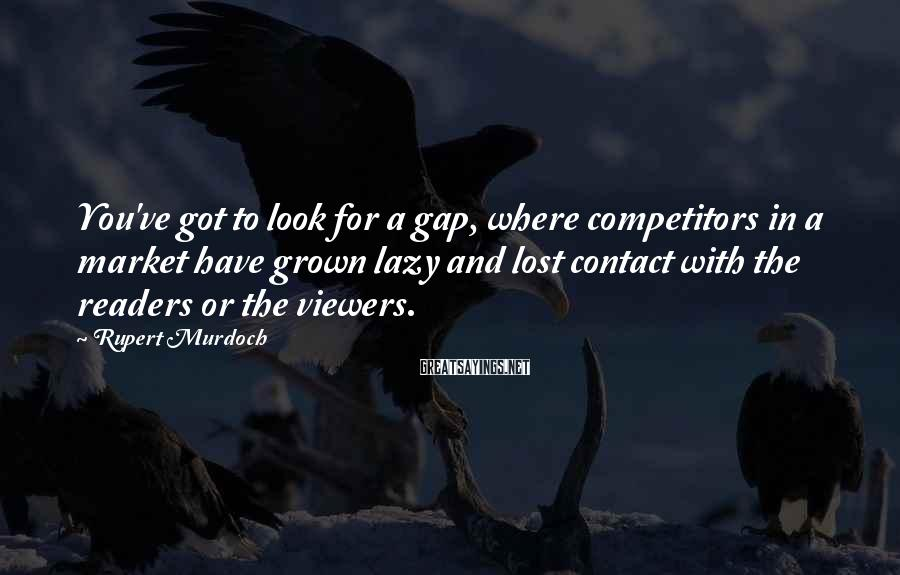 Rupert Murdoch Sayings: You've got to look for a gap, where competitors in a market have grown lazy