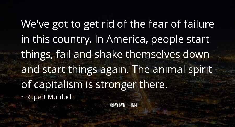 Rupert Murdoch Sayings: We've got to get rid of the fear of failure in this country. In America,