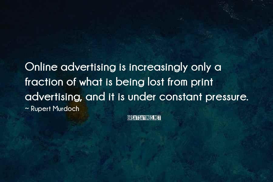 Rupert Murdoch Sayings: Online advertising is increasingly only a fraction of what is being lost from print advertising,