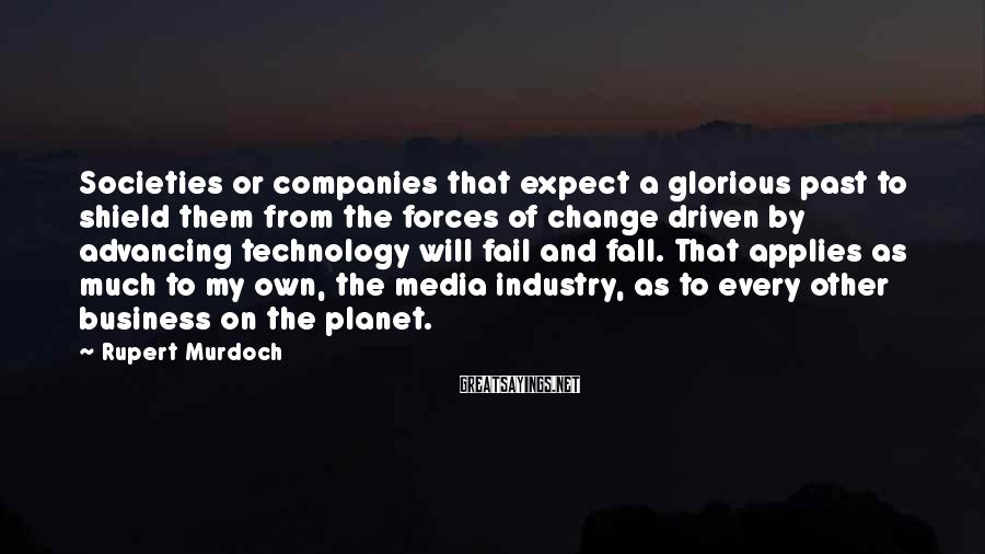 Rupert Murdoch Sayings: Societies or companies that expect a glorious past to shield them from the forces of