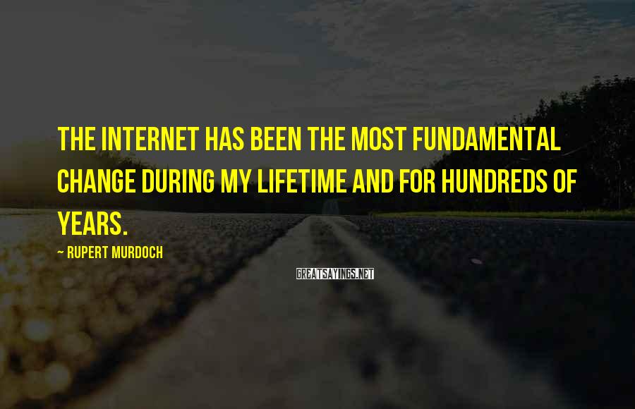 Rupert Murdoch Sayings: The Internet has been the most fundamental change during my lifetime and for hundreds of