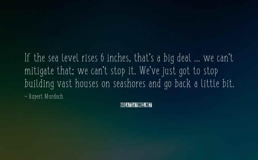 Rupert Murdoch Sayings: If the sea level rises 6 inches, that's a big deal ... we can't mitigate