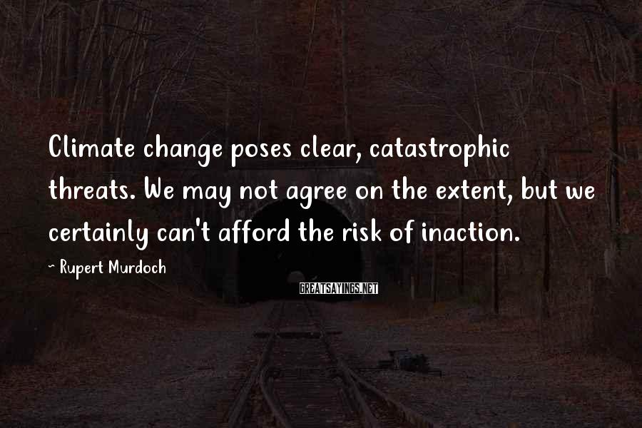 Rupert Murdoch Sayings: Climate change poses clear, catastrophic threats. We may not agree on the extent, but we