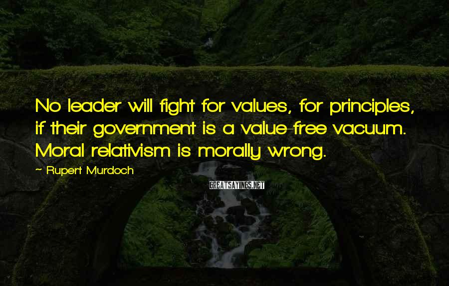 Rupert Murdoch Sayings: No leader will fight for values, for principles, if their government is a value-free vacuum.