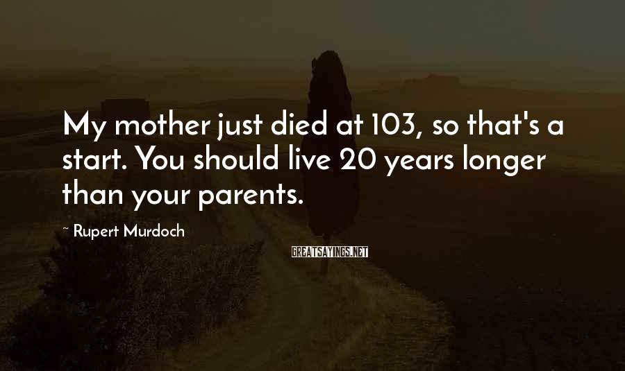 Rupert Murdoch Sayings: My mother just died at 103, so that's a start. You should live 20 years