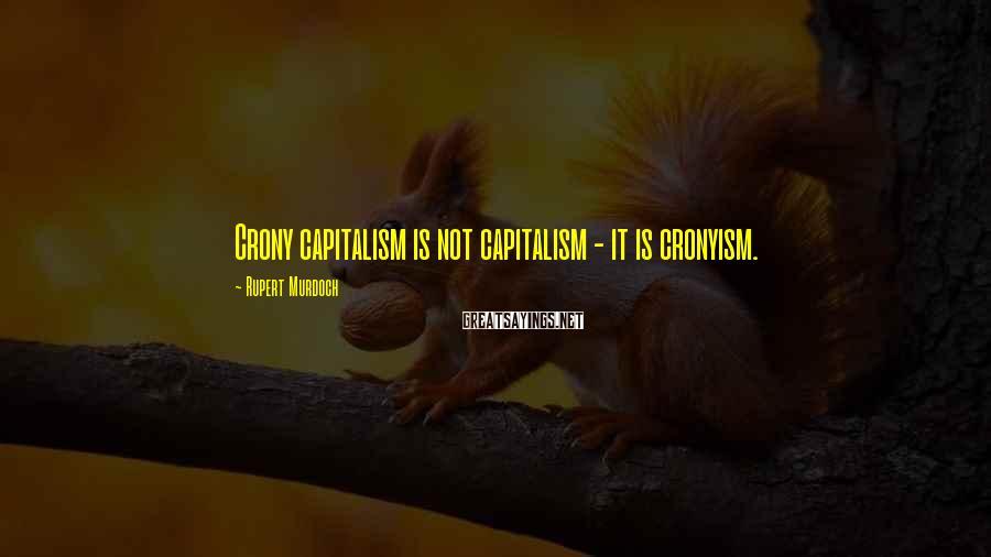 Rupert Murdoch Sayings: Crony capitalism is not capitalism - it is cronyism.