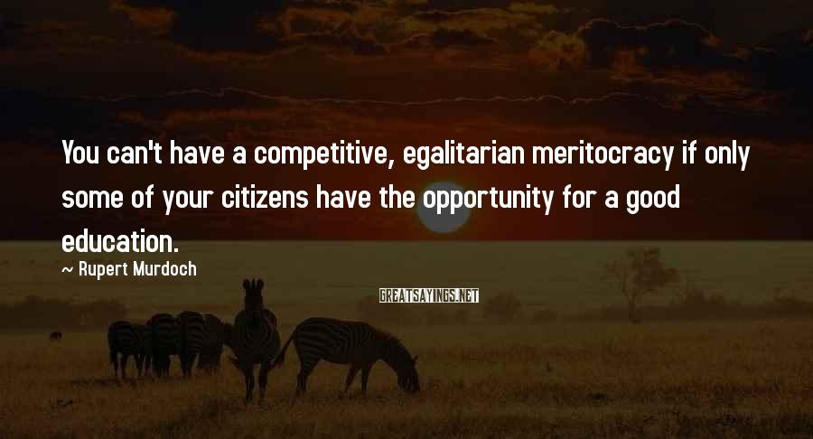 Rupert Murdoch Sayings: You can't have a competitive, egalitarian meritocracy if only some of your citizens have the
