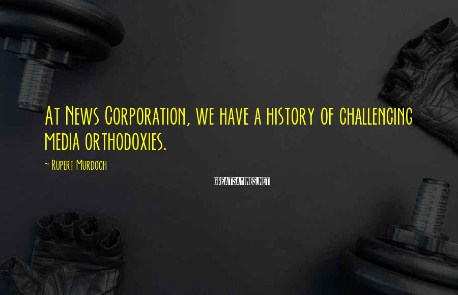 Rupert Murdoch Sayings: At News Corporation, we have a history of challenging media orthodoxies.