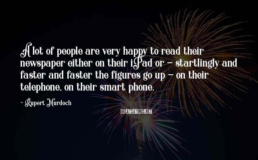 Rupert Murdoch Sayings: A lot of people are very happy to read their newspaper either on their iPad