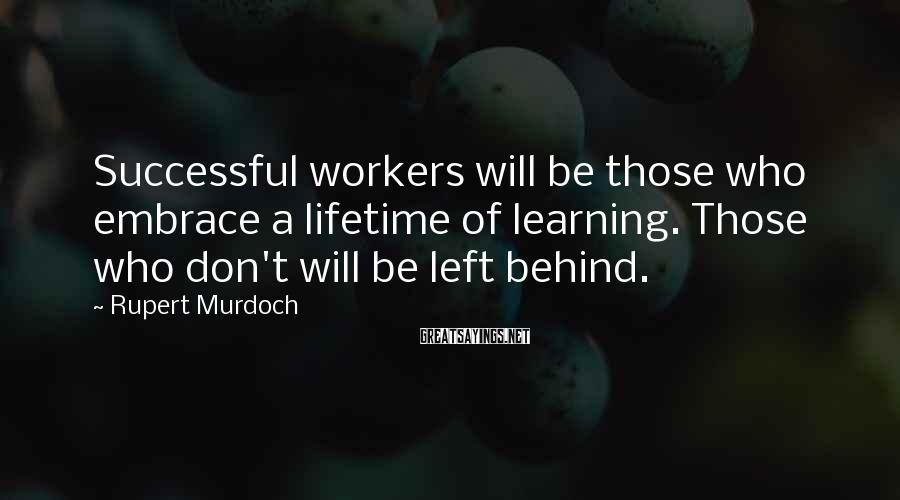 Rupert Murdoch Sayings: Successful workers will be those who embrace a lifetime of learning. Those who don't will