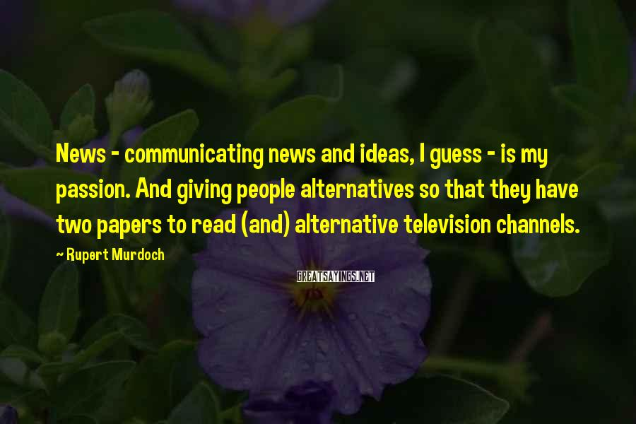 Rupert Murdoch Sayings: News - communicating news and ideas, I guess - is my passion. And giving people