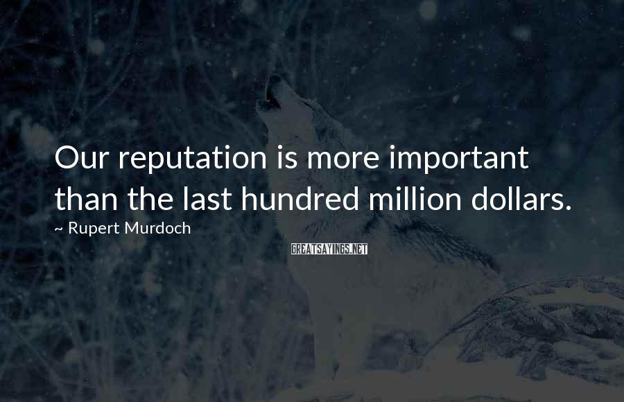 Rupert Murdoch Sayings: Our reputation is more important than the last hundred million dollars.