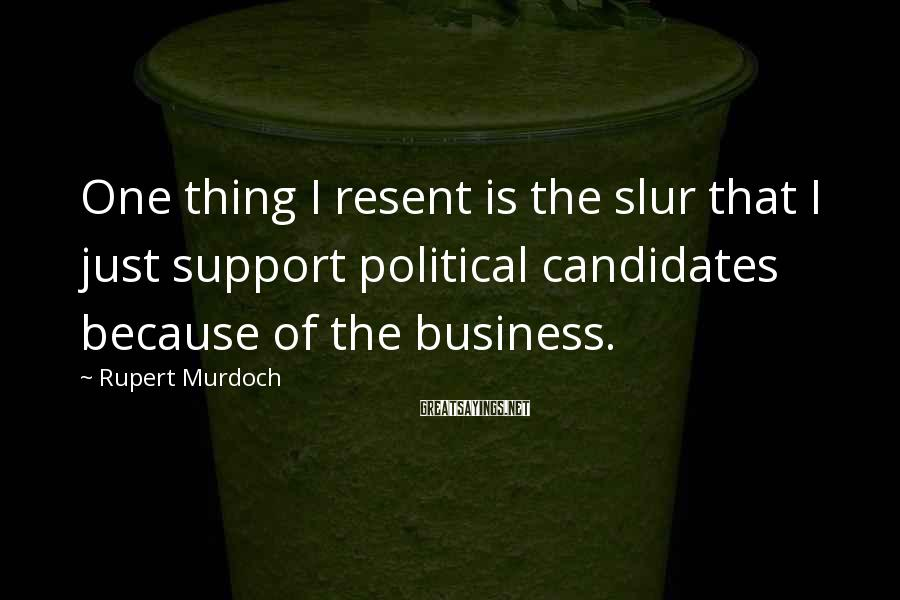 Rupert Murdoch Sayings: One thing I resent is the slur that I just support political candidates because of