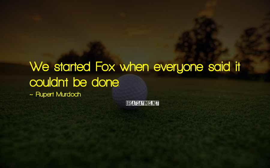 Rupert Murdoch Sayings: We started Fox when everyone said it couldn't be done.