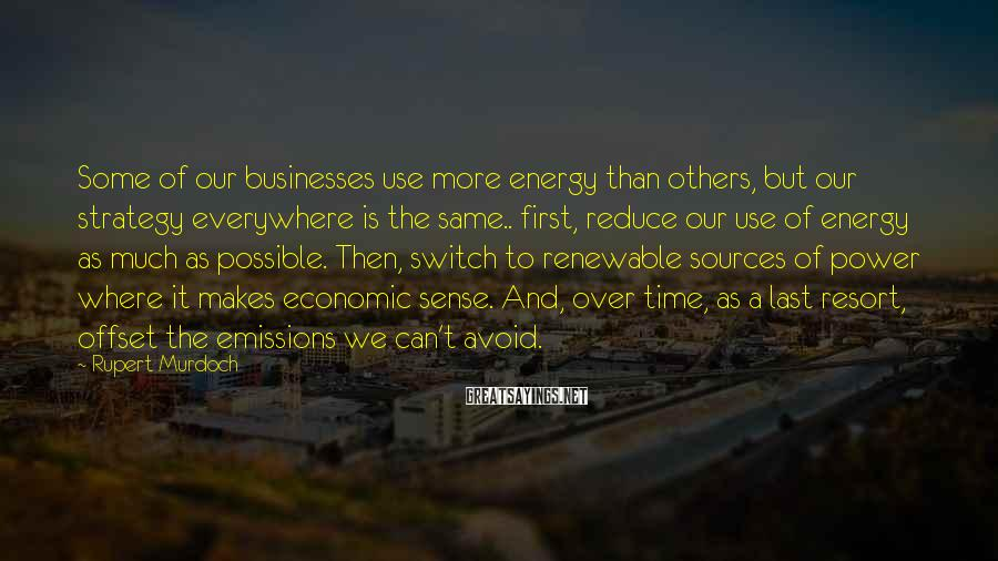 Rupert Murdoch Sayings: Some of our businesses use more energy than others, but our strategy everywhere is the