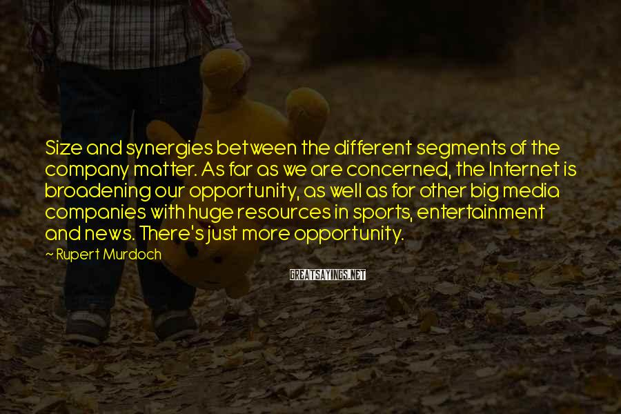 Rupert Murdoch Sayings: Size and synergies between the different segments of the company matter. As far as we