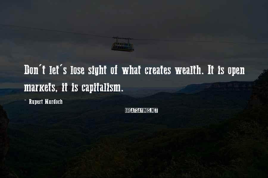 Rupert Murdoch Sayings: Don't let's lose sight of what creates wealth. It is open markets, it is capitalism.