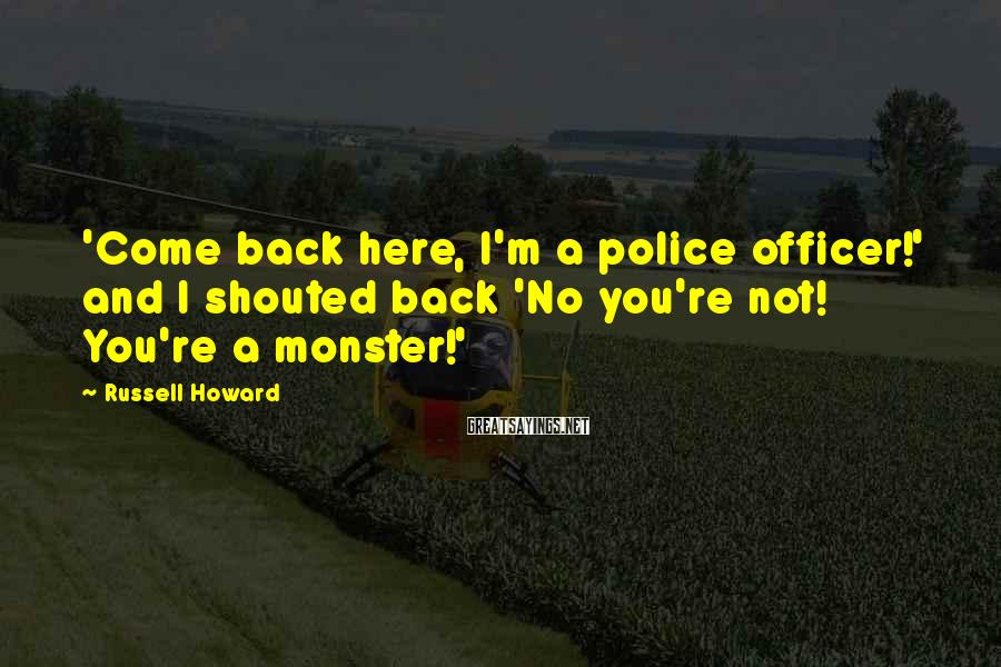 Russell Howard Sayings: 'Come back here, I'm a police officer!' and I shouted back 'No you're not! You're