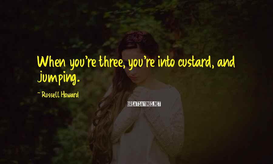 Russell Howard Sayings: When you're three, you're into custard, and jumping.