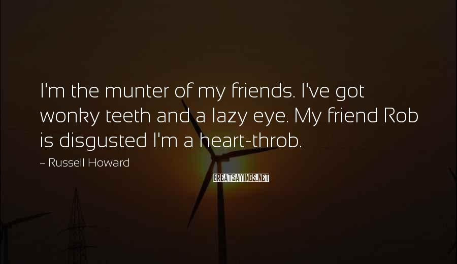 Russell Howard Sayings: I'm the munter of my friends. I've got wonky teeth and a lazy eye. My