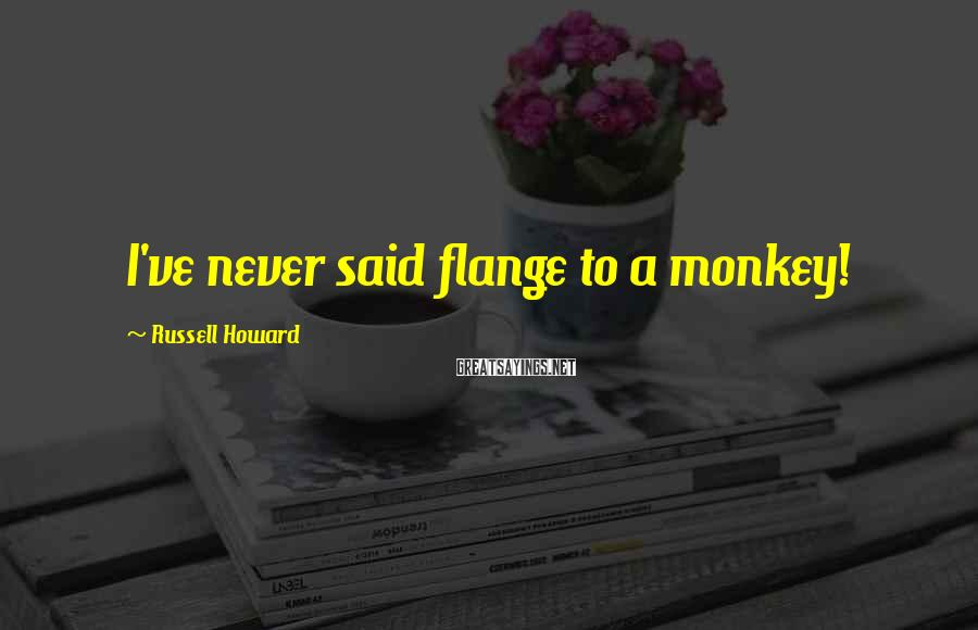 Russell Howard Sayings: I've never said flange to a monkey!