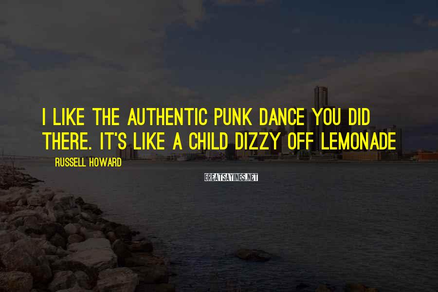 Russell Howard Sayings: I like the authentic punk dance you did there. It's like a child dizzy off