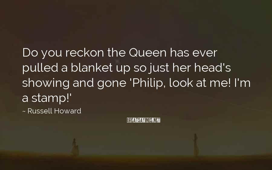 Russell Howard Sayings: Do you reckon the Queen has ever pulled a blanket up so just her head's