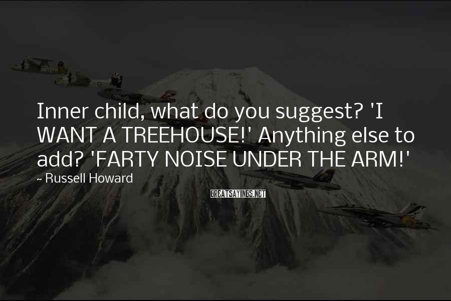 Russell Howard Sayings: Inner child, what do you suggest? 'I WANT A TREEHOUSE!' Anything else to add? 'FARTY