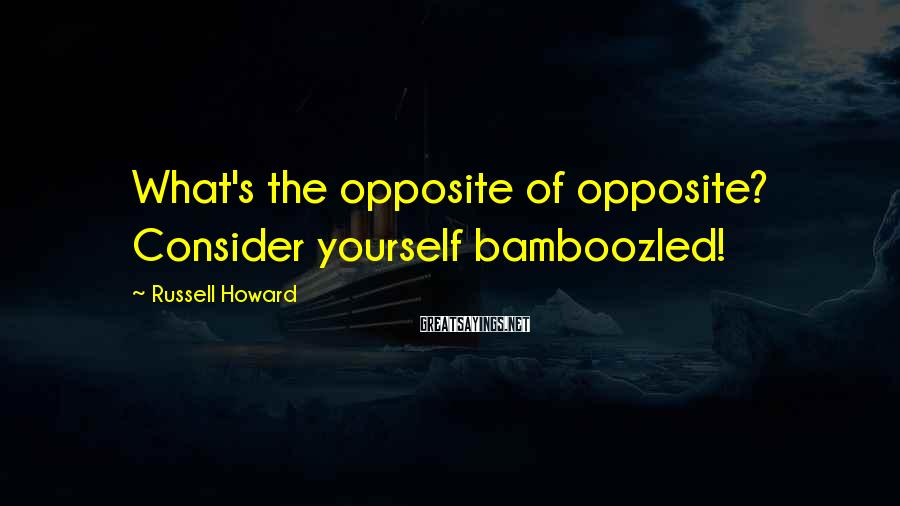 Russell Howard Sayings: What's the opposite of opposite? Consider yourself bamboozled!