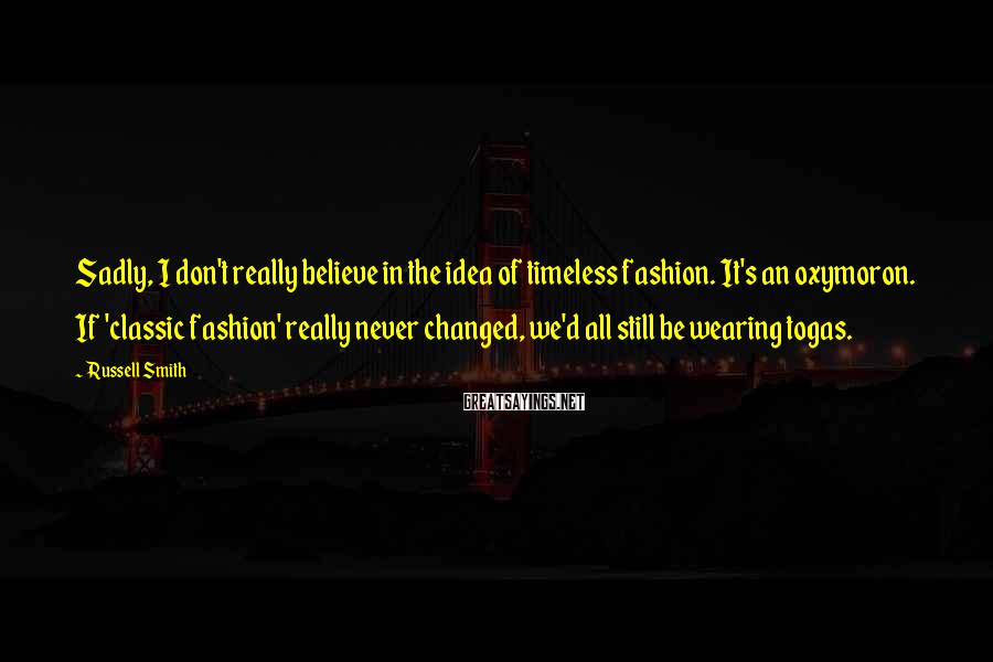 Russell Smith Sayings: Sadly, I don't really believe in the idea of timeless fashion. It's an oxymoron. If