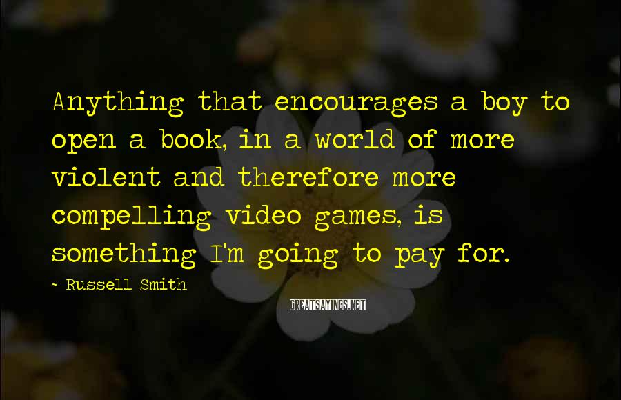 Russell Smith Sayings: Anything that encourages a boy to open a book, in a world of more violent