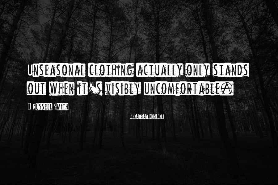 Russell Smith Sayings: Unseasonal clothing actually only stands out when it's visibly uncomfortable.