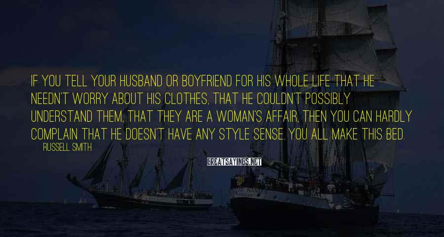 Russell Smith Sayings: If you tell your husband or boyfriend for his whole life that he needn't worry