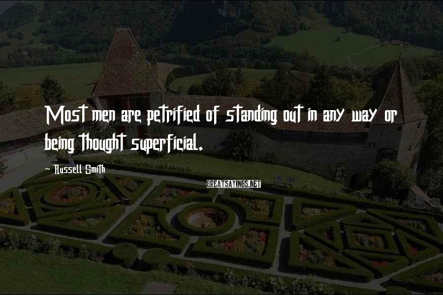 Russell Smith Sayings: Most men are petrified of standing out in any way or being thought superficial.