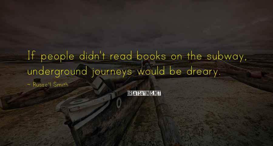 Russell Smith Sayings: If people didn't read books on the subway, underground journeys would be dreary.