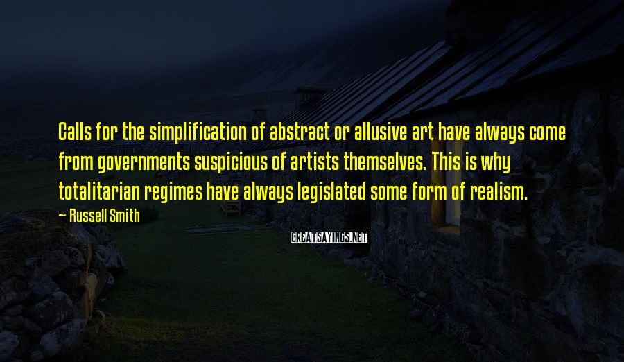 Russell Smith Sayings: Calls for the simplification of abstract or allusive art have always come from governments suspicious