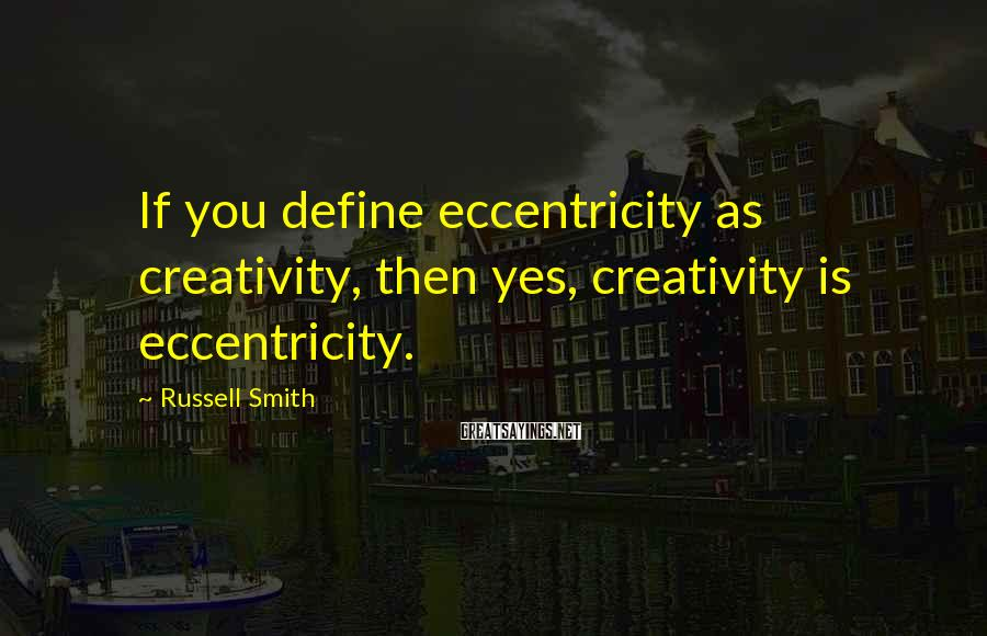 Russell Smith Sayings: If you define eccentricity as creativity, then yes, creativity is eccentricity.
