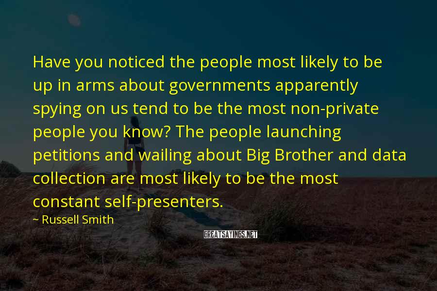 Russell Smith Sayings: Have you noticed the people most likely to be up in arms about governments apparently