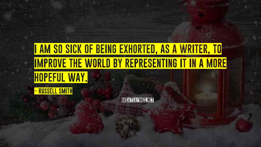 Russell Smith Sayings: I am so sick of being exhorted, as a writer, to improve the world by