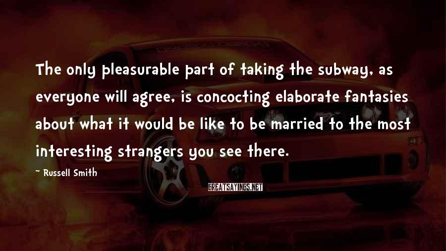 Russell Smith Sayings: The only pleasurable part of taking the subway, as everyone will agree, is concocting elaborate
