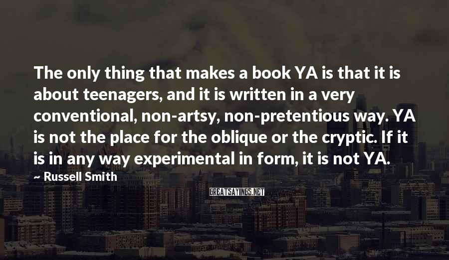 Russell Smith Sayings: The only thing that makes a book YA is that it is about teenagers, and