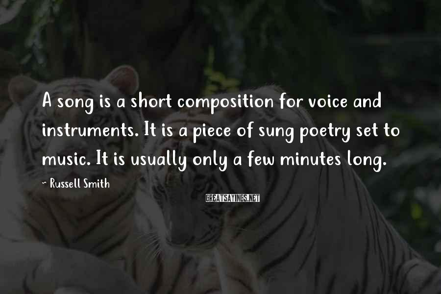 Russell Smith Sayings: A song is a short composition for voice and instruments. It is a piece of