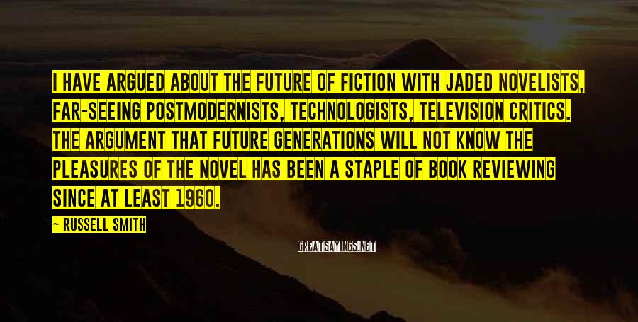 Russell Smith Sayings: I have argued about the future of fiction with jaded novelists, far-seeing postmodernists, technologists, television