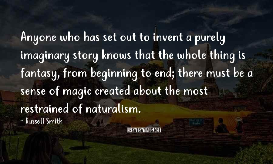 Russell Smith Sayings: Anyone who has set out to invent a purely imaginary story knows that the whole